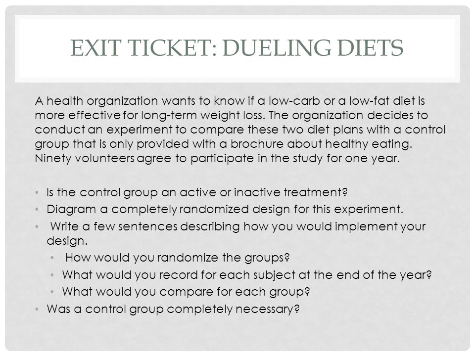 EXIT TICKET: DUELING DIETS A health organization wants to know if a low-carb or a low-fat diet is more effective for long-term weight loss. The organi