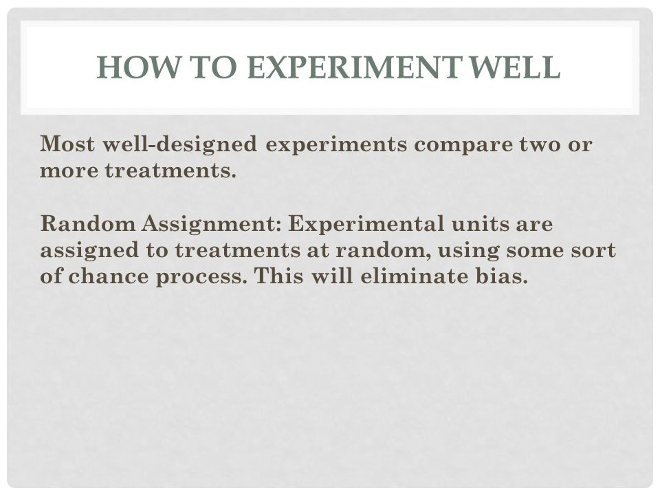 HOW TO EXPERIMENT WELL Most well-designed experiments compare two or more treatments. Random Assignment: Experimental units are assigned to treatments