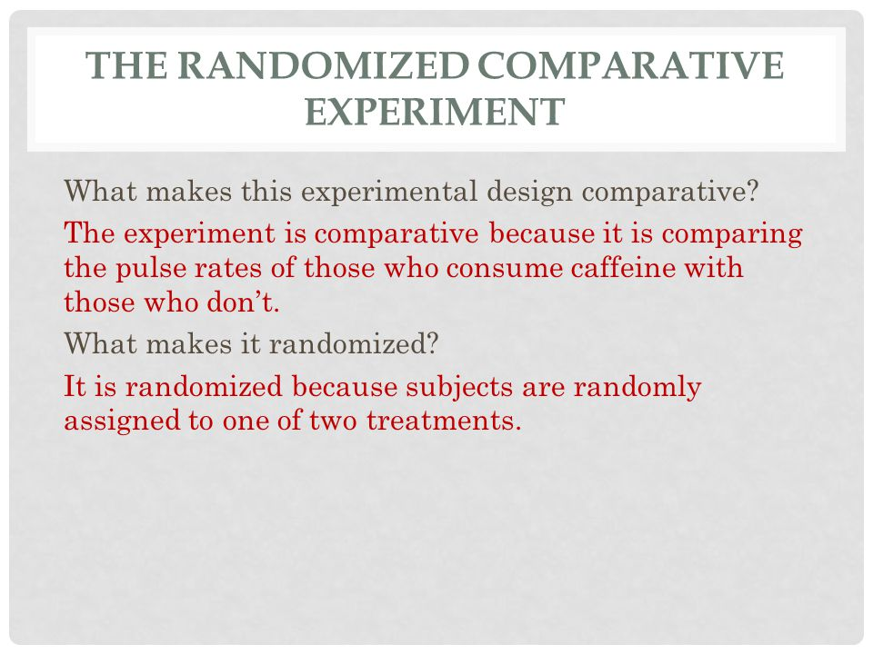 THE RANDOMIZED COMPARATIVE EXPERIMENT What makes this experimental design comparative? The experiment is comparative because it is comparing the pulse