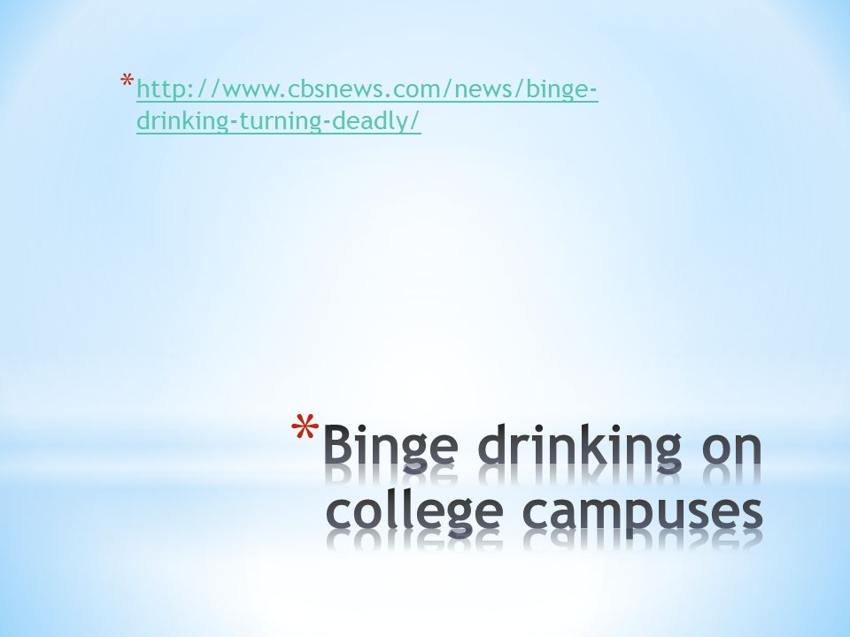 * http://www.cbsnews.com/news/binge- drinking-turning-deadly/ http://www.cbsnews.com/news/binge- drinking-turning-deadly/