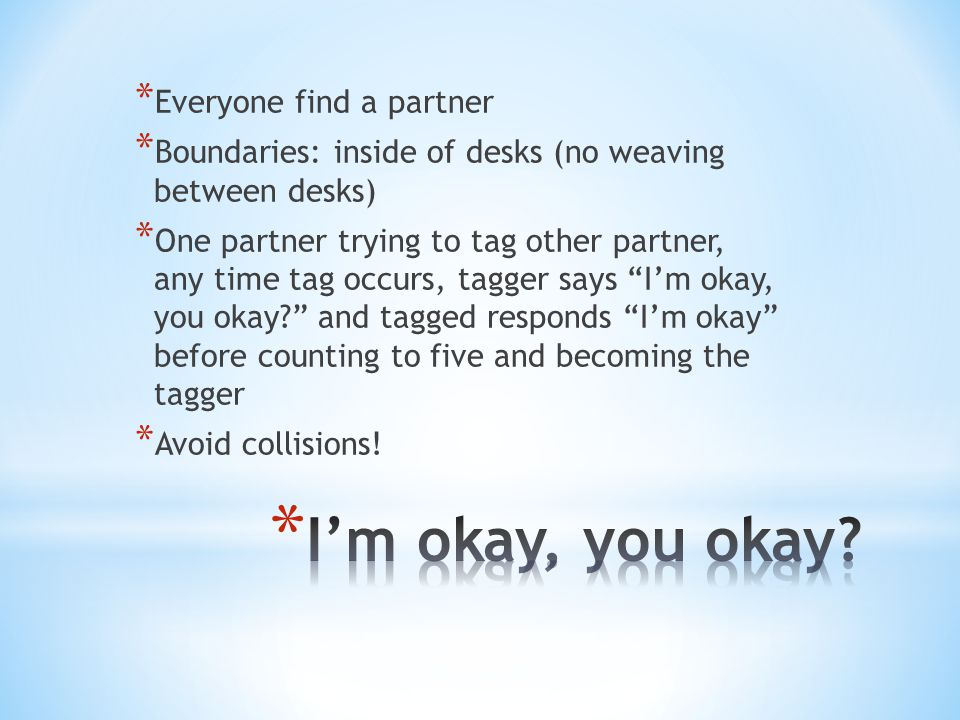 * Everyone find a partner * Boundaries: inside of desks (no weaving between desks) * One partner trying to tag other partner, any time tag occurs, tagger says I'm okay, you okay and tagged responds I'm okay before counting to five and becoming the tagger * Avoid collisions!