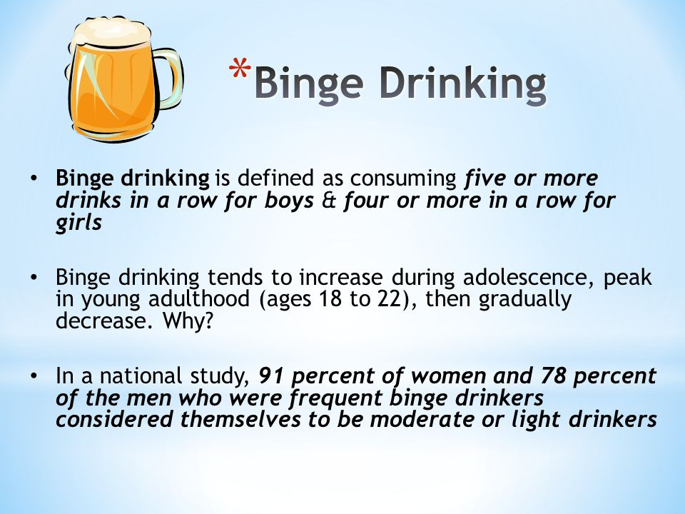 Binge drinking is defined as consuming five or more drinks in a row for boys & four or more in a row for girls Binge drinking tends to increase during