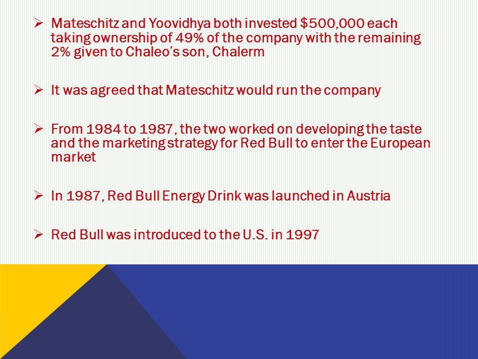  Mateschitz and Yoovidhya both invested $500,000 each taking ownership of 49% of the company with the remaining 2% given to Chaleo's son, Chalerm  It was agreed that Mateschitz would run the company  From 1984 to 1987, the two worked on developing the taste and the marketing strategy for Red Bull to enter the European market  In 1987, Red Bull Energy Drink was launched in Austria  Red Bull was introduced to the U.S.