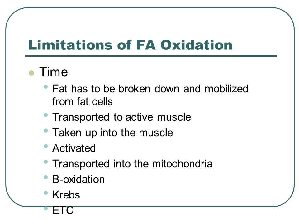 Limitations of FA Oxidation Time Fat has to be broken down and mobilized from fat cells Transported to active muscle Taken up into the muscle Activate
