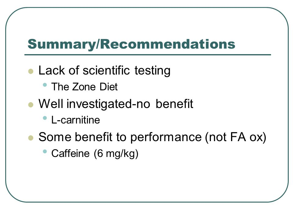 Summary/Recommendations Lack of scientific testing The Zone Diet Well investigated-no benefit L-carnitine Some benefit to performance (not FA ox) Caff