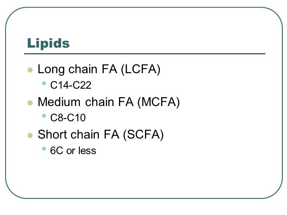 Lipids Long chain FA (LCFA) C14-C22 Medium chain FA (MCFA) C8-C10 Short chain FA (SCFA) 6C or less