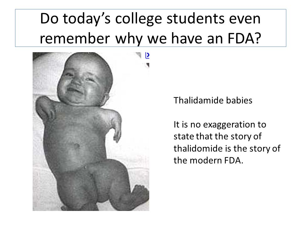 Do today's college students even remember why we have an FDA? Thalidamide babies It is no exaggeration to state that the story of thalidomide is the s