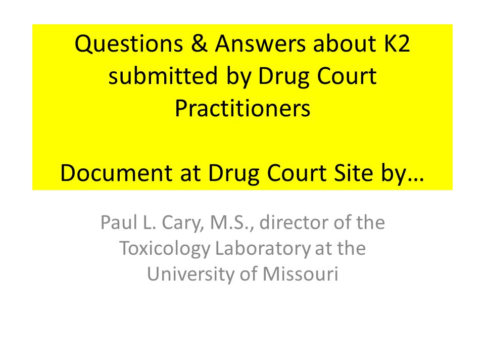 Questions & Answers about K2 submitted by Drug Court Practitioners Document at Drug Court Site by… Paul L. Cary, M.S., director of the Toxicology Labo