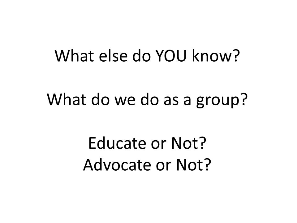What else do YOU know? What do we do as a group? Educate or Not? Advocate or Not?