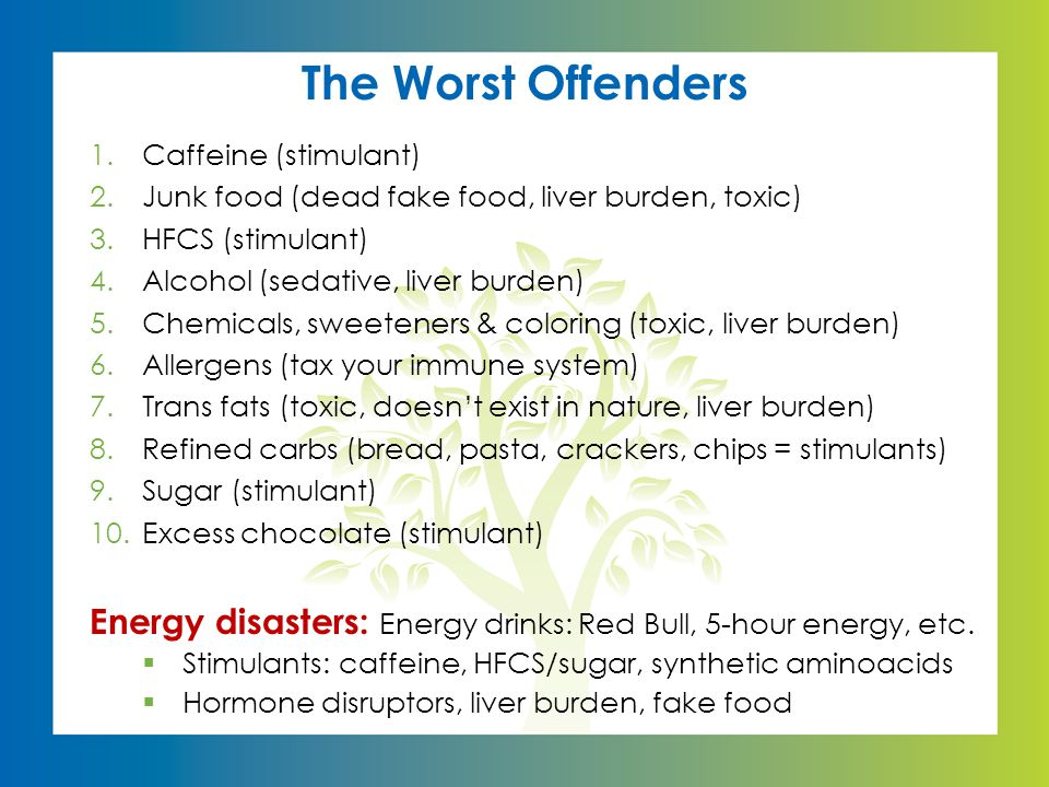 The Worst Offenders 1.Caffeine (stimulant) 2.Junk food (dead fake food, liver burden, toxic) 3.HFCS (stimulant) 4.Alcohol (sedative, liver burden) 5.Chemicals, sweeteners & coloring (toxic, liver burden) 6.Allergens (tax your immune system) 7.Trans fats (toxic, doesn't exist in nature, liver burden) 8.Refined carbs (bread, pasta, crackers, chips = stimulants) 9.Sugar (stimulant) 10.Excess chocolate (stimulant) Energy disasters: Energy drinks: Red Bull, 5-hour energy, etc.