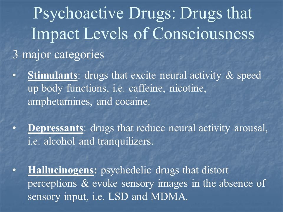 Psychoactive Drugs: Drugs that Impact Levels of Consciousness 3 major categories Stimulants: drugs that excite neural activity & speed up body functions, i.e.