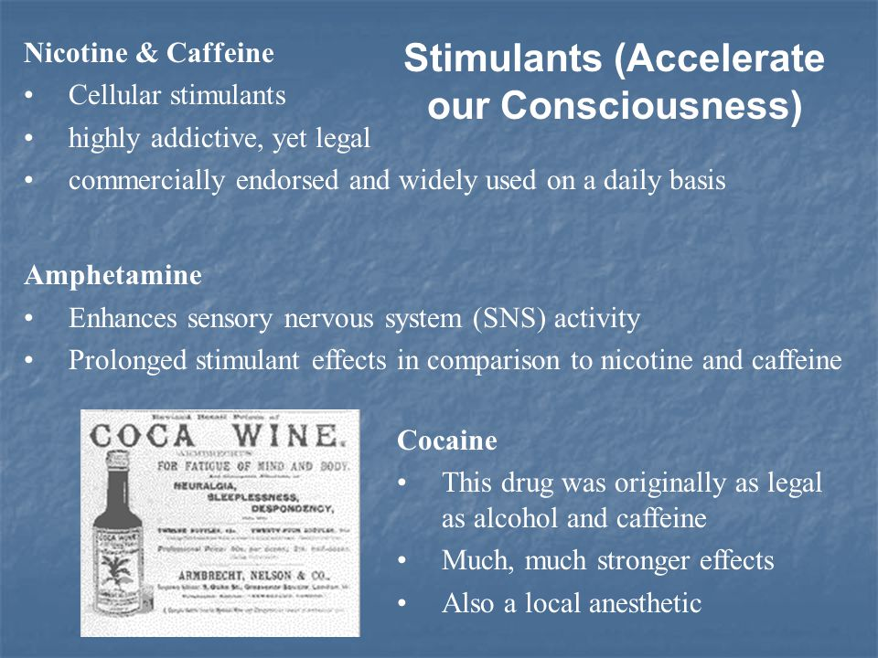 Nicotine & Caffeine Cellular stimulants highly addictive, yet legal commercially endorsed and widely used on a daily basis Amphetamine Enhances sensory nervous system (SNS) activity Prolonged stimulant effects in comparison to nicotine and caffeine Cocaine This drug was originally as legal as alcohol and caffeine Much, much stronger effects Also a local anesthetic Stimulants (Accelerate our Consciousness)