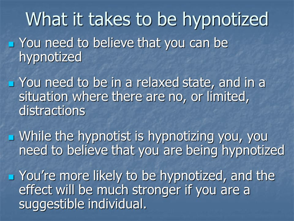 What it takes to be hypnotized You need to believe that you can be hypnotized You need to believe that you can be hypnotized You need to be in a relaxed state, and in a situation where there are no, or limited, distractions You need to be in a relaxed state, and in a situation where there are no, or limited, distractions While the hypnotist is hypnotizing you, you need to believe that you are being hypnotized While the hypnotist is hypnotizing you, you need to believe that you are being hypnotized You're more likely to be hypnotized, and the effect will be much stronger if you are a suggestible individual.