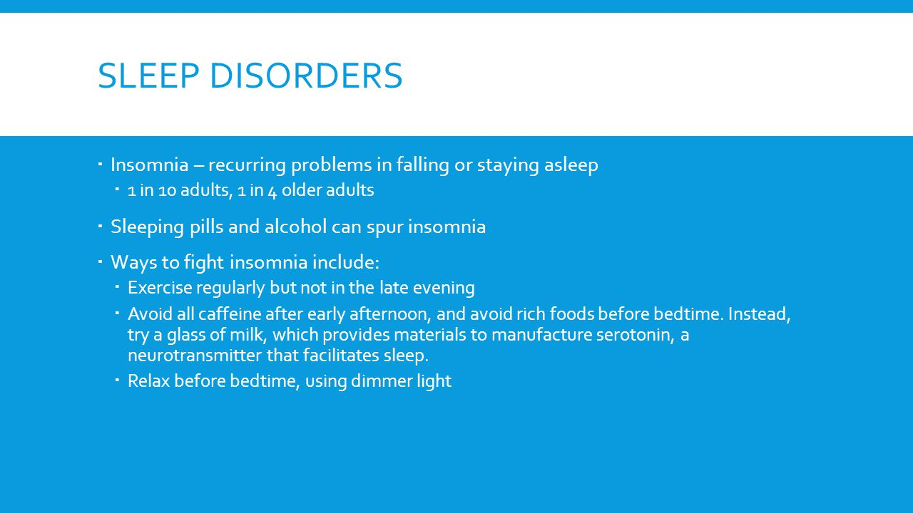 SLEEP DISORDERS  Insomnia – recurring problems in falling or staying asleep  1 in 10 adults, 1 in 4 older adults  Sleeping pills and alcohol can sp