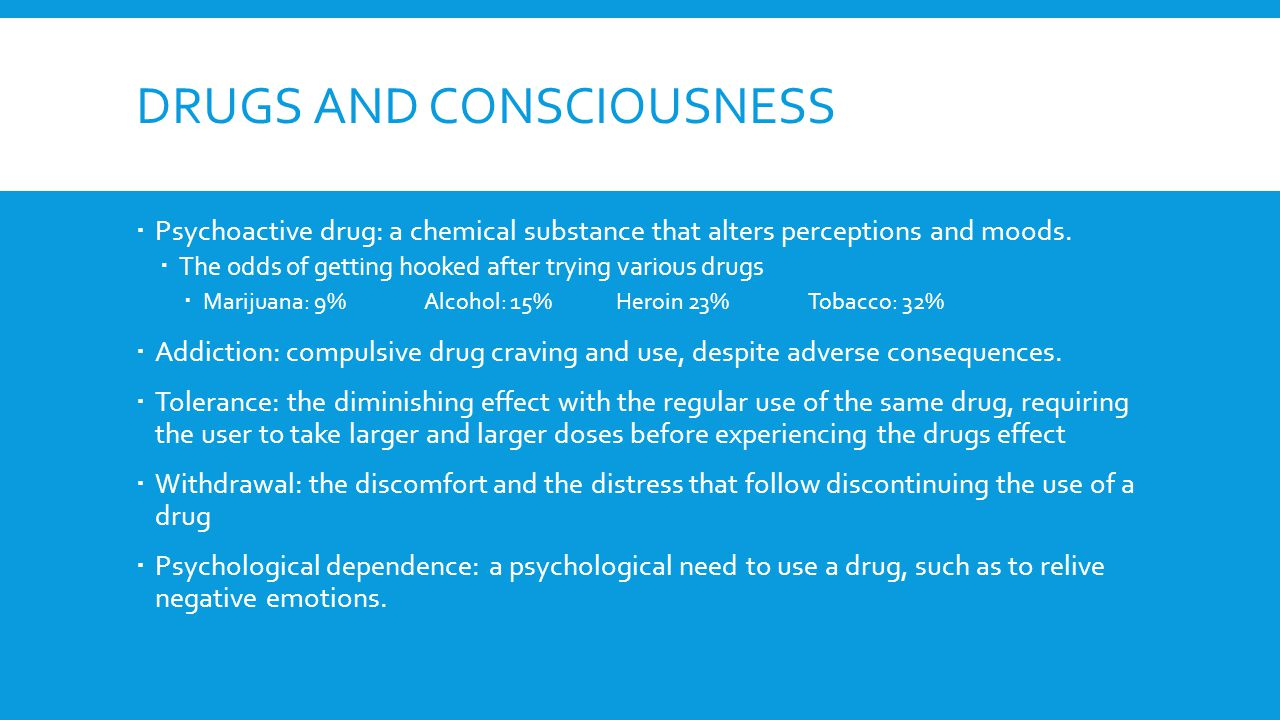 DRUGS AND CONSCIOUSNESS  Psychoactive drug: a chemical substance that alters perceptions and moods.  The odds of getting hooked after trying various