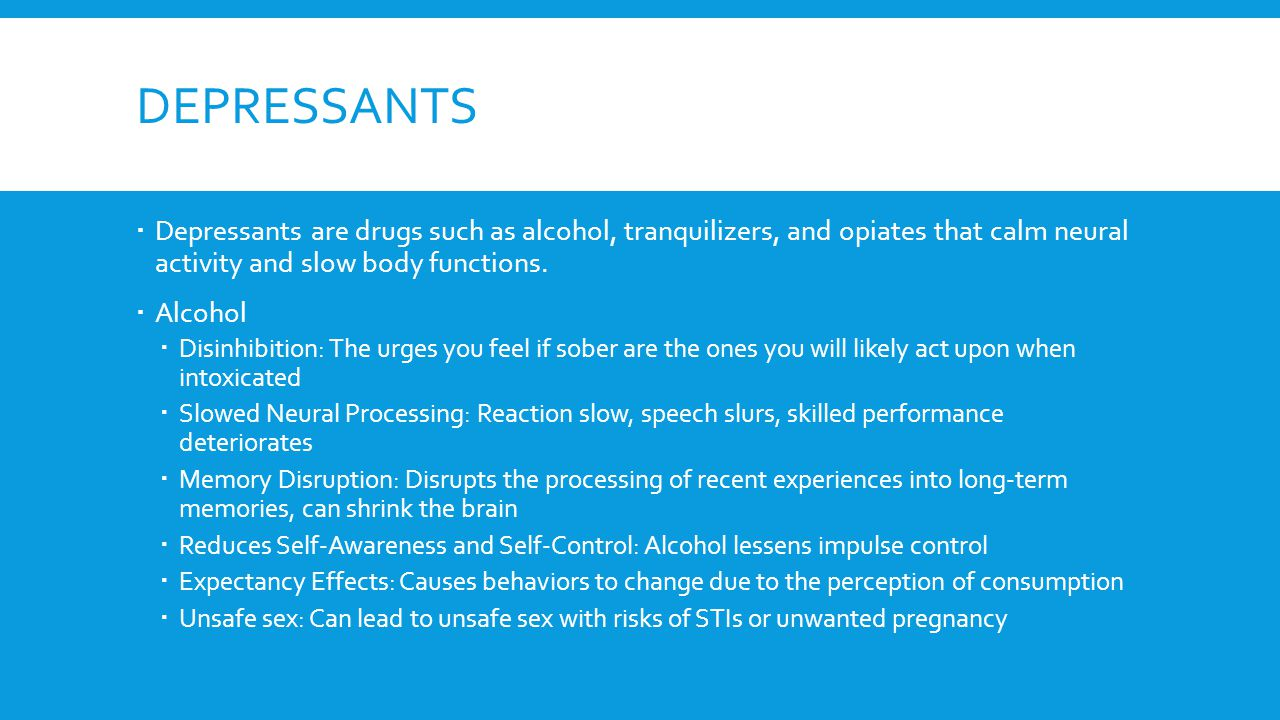 DEPRESSANTS  Depressants are drugs such as alcohol, tranquilizers, and opiates that calm neural activity and slow body functions.  Alcohol  Disinhi