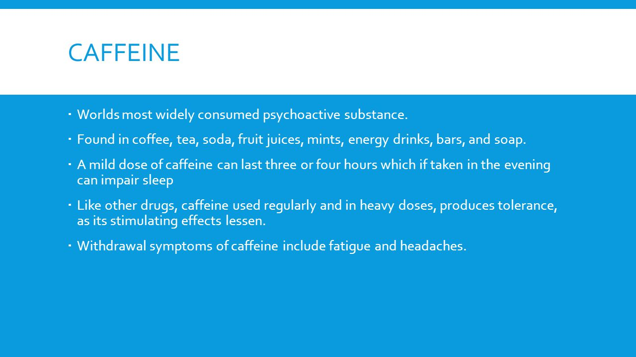 CAFFEINE  Worlds most widely consumed psychoactive substance.  Found in coffee, tea, soda, fruit juices, mints, energy drinks, bars, and soap.  A m