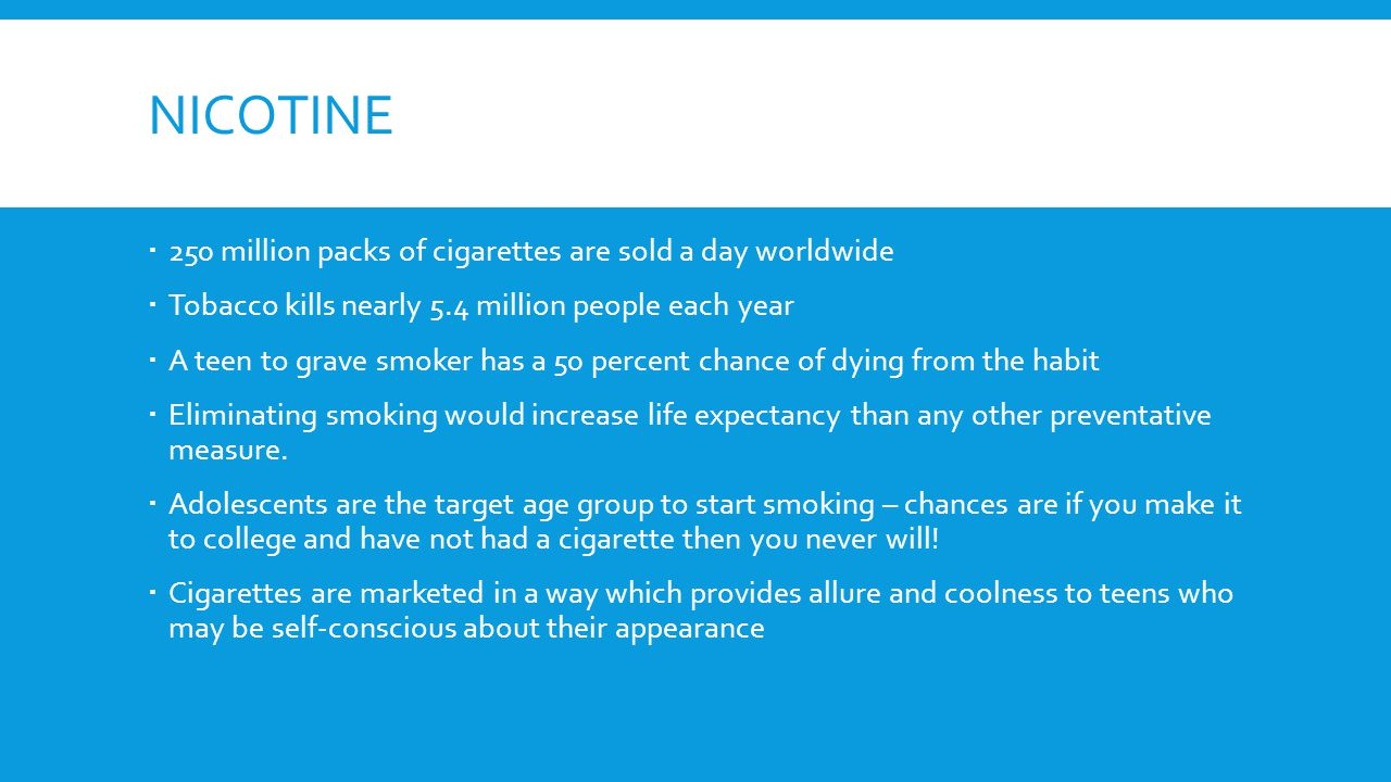 NICOTINE  250 million packs of cigarettes are sold a day worldwide  Tobacco kills nearly 5.4 million people each year  A teen to grave smoker has a 50 percent chance of dying from the habit  Eliminating smoking would increase life expectancy than any other preventative measure.