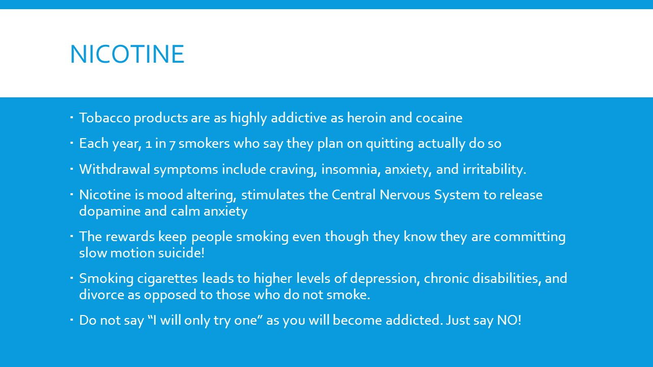 NICOTINE  Tobacco products are as highly addictive as heroin and cocaine  Each year, 1 in 7 smokers who say they plan on quitting actually do so  Withdrawal symptoms include craving, insomnia, anxiety, and irritability.