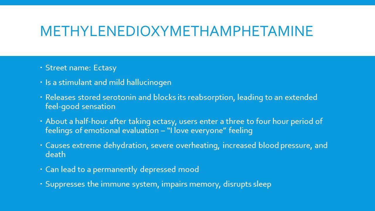 METHYLENEDIOXYMETHAMPHETAMINE  Street name: Ectasy  Is a stimulant and mild hallucinogen  Releases stored serotonin and blocks its reabsorption, le