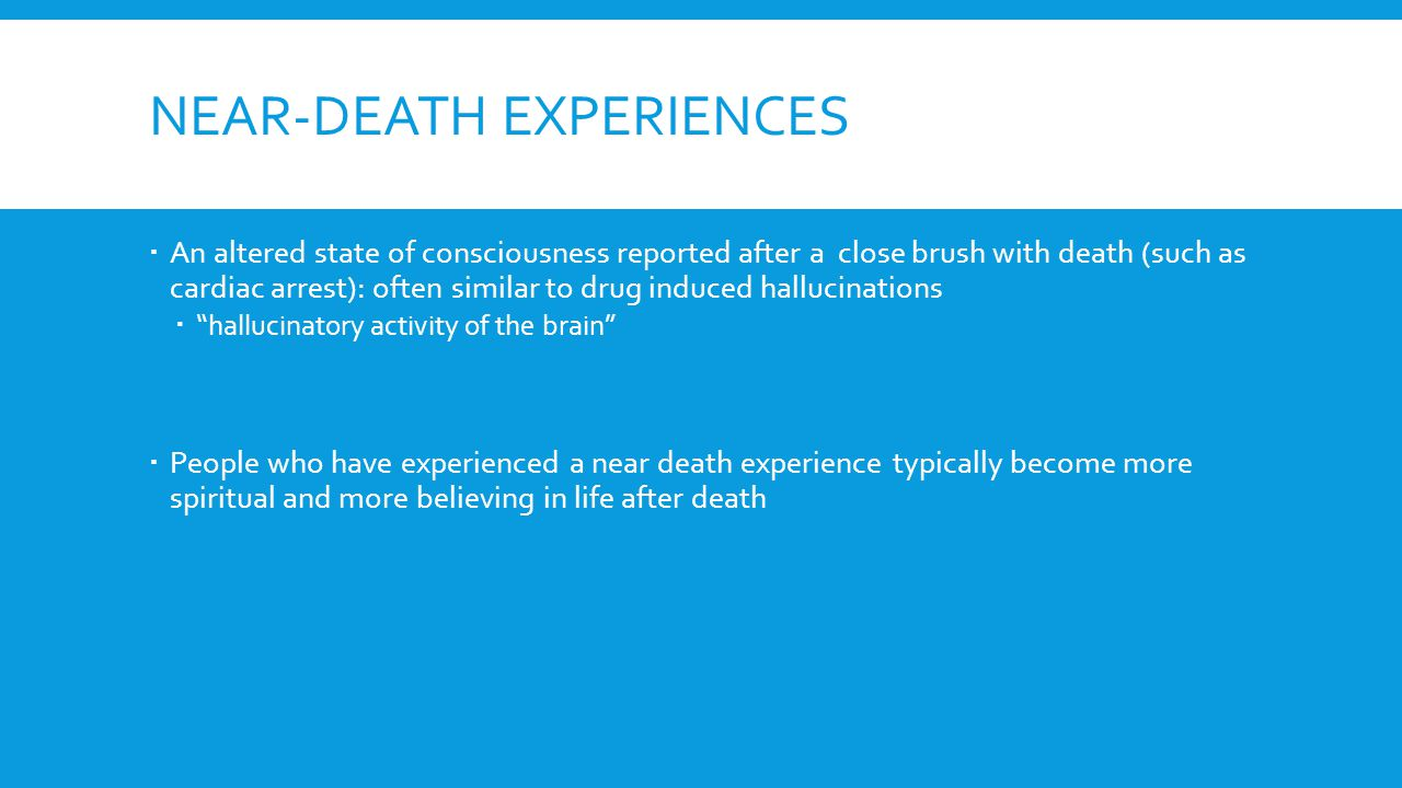 NEAR-DEATH EXPERIENCES  An altered state of consciousness reported after a close brush with death (such as cardiac arrest): often similar to drug induced hallucinations  hallucinatory activity of the brain  People who have experienced a near death experience typically become more spiritual and more believing in life after death