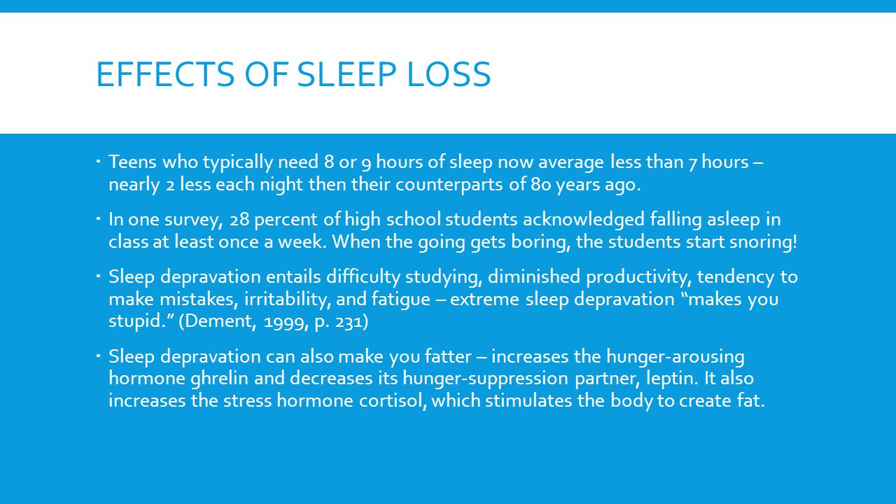 EFFECTS OF SLEEP LOSS  Teens who typically need 8 or 9 hours of sleep now average less than 7 hours – nearly 2 less each night then their counterparts of 80 years ago.