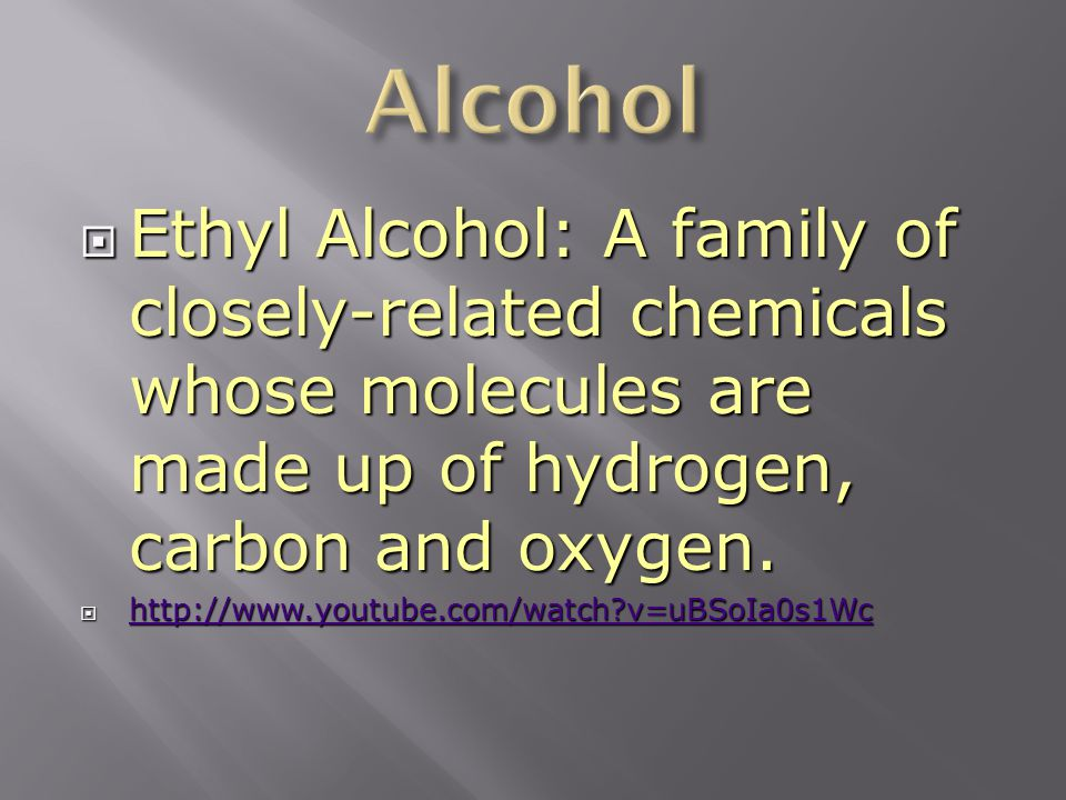  Ethyl Alcohol: A family of closely-related chemicals whose molecules are made up of hydrogen, carbon and oxygen.  http://www.youtube.com/watch?v=uB