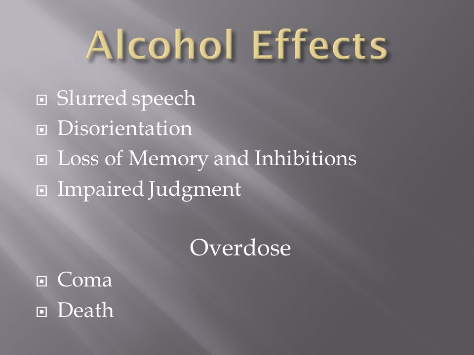  Slurred speech  Disorientation  Loss of Memory and Inhibitions  Impaired Judgment Overdose  Coma  Death