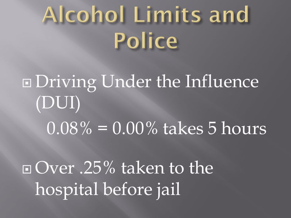  Driving Under the Influence (DUI) 0.08% = 0.00% takes 5 hours  Over.25% taken to the hospital before jail