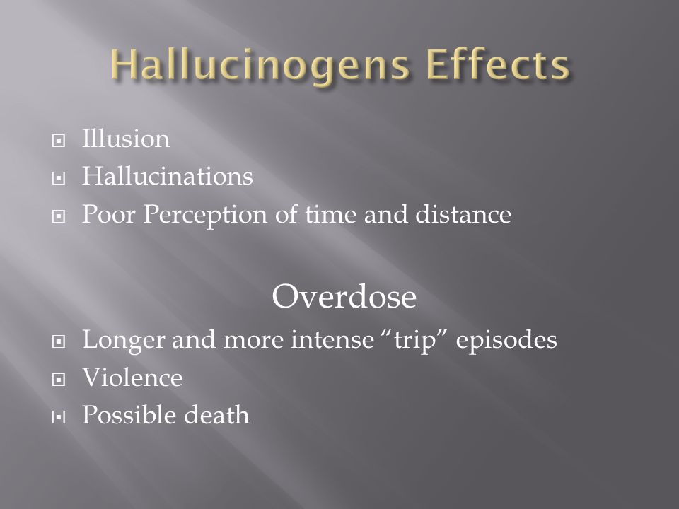 """ Illusion  Hallucinations  Poor Perception of time and distance Overdose  Longer and more intense """"trip"""" episodes  Violence  Possible death"""
