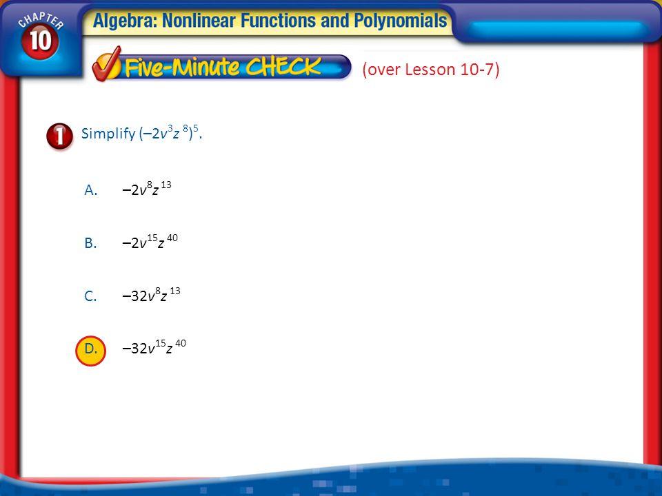 A.A B.B C.C D.D (over Lesson 10-7) A.–2v 8 z 13 B.–2v 15 z 40 C.–32v 8 z 13 D.–32v 15 z 40 Simplify (–2v 3 z 8 ) 5.