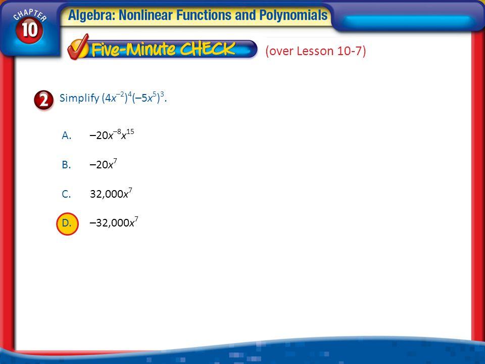 1.A 2.B 3.C 4.D A.–20x –8 x 15 B.–20x 7 C.32,000x 7 D.–32,000x 7 Simplify (4x –2 ) 4 (–5x 5 ) 3. (over Lesson 10-7)