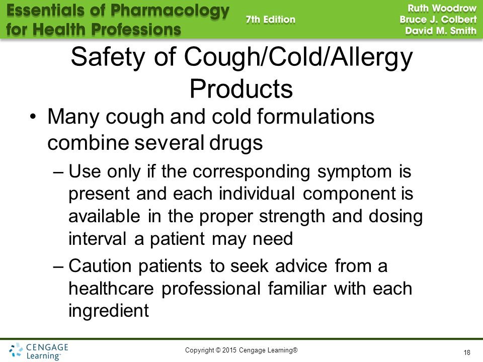 Copyright © 2015 Cengage Learning® Safety of Cough/Cold/Allergy Products Many cough and cold formulations combine several drugs –Use only if the corre