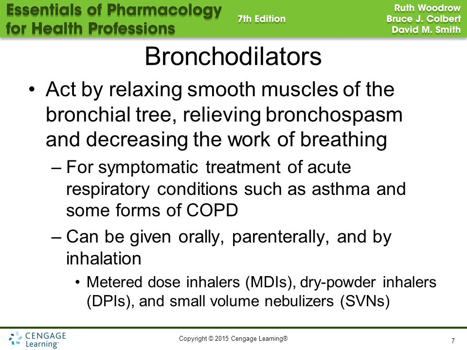 Copyright © 2015 Cengage Learning® Bronchodilators Act by relaxing smooth muscles of the bronchial tree, relieving bronchospasm and decreasing the wor