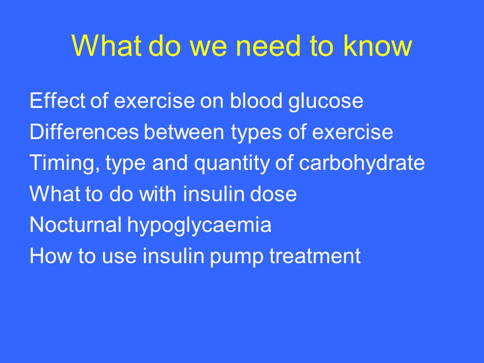 What do we need to know Effect of exercise on blood glucose Differences between types of exercise Timing, type and quantity of carbohydrate What to do