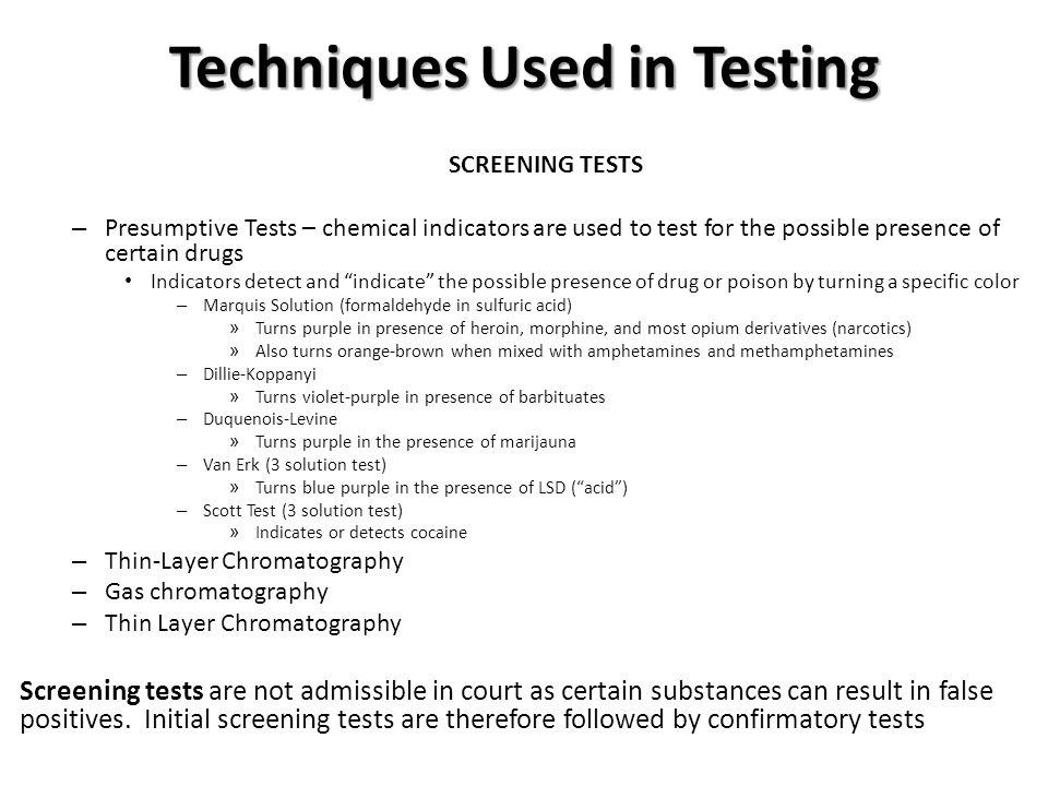 Techniques Used in Testing SCREENING TESTS – Presumptive Tests – chemical indicators are used to test for the possible presence of certain drugs Indicators detect and indicate the possible presence of drug or poison by turning a specific color – Marquis Solution (formaldehyde in sulfuric acid) » Turns purple in presence of heroin, morphine, and most opium derivatives (narcotics) » Also turns orange-brown when mixed with amphetamines and methamphetamines – Dillie-Koppanyi » Turns violet-purple in presence of barbituates – Duquenois-Levine » Turns purple in the presence of marijauna – Van Erk (3 solution test) » Turns blue purple in the presence of LSD ( acid ) – Scott Test (3 solution test) » Indicates or detects cocaine – Thin-Layer Chromatography – Gas chromatography – Thin Layer Chromatography Screening tests are not admissible in court as certain substances can result in false positives.