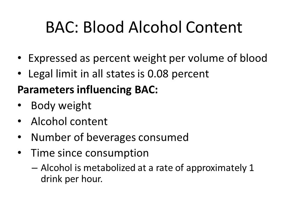 BAC: Blood Alcohol Content Expressed as percent weight per volume of blood Legal limit in all states is 0.08 percent Parameters influencing BAC: Body weight Alcohol content Number of beverages consumed Time since consumption – Alcohol is metabolized at a rate of approximately 1 drink per hour.