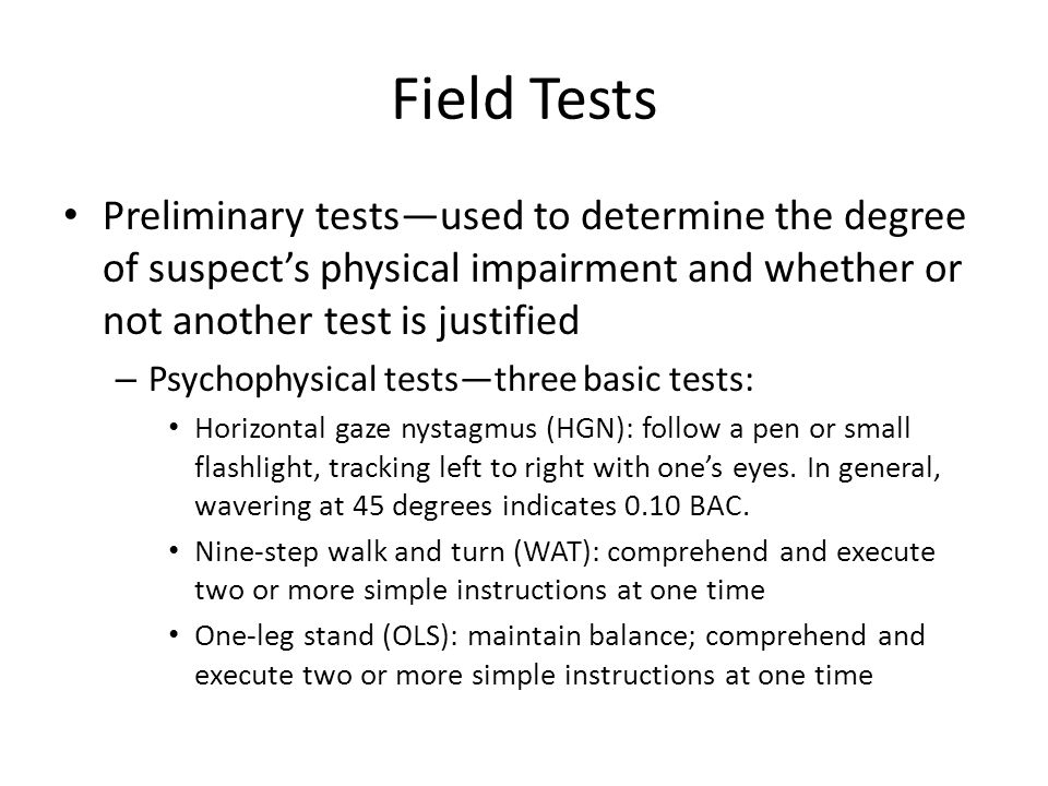 Field Tests Preliminary tests—used to determine the degree of suspect's physical impairment and whether or not another test is justified – Psychophysical tests—three basic tests: Horizontal gaze nystagmus (HGN): follow a pen or small flashlight, tracking left to right with one's eyes.