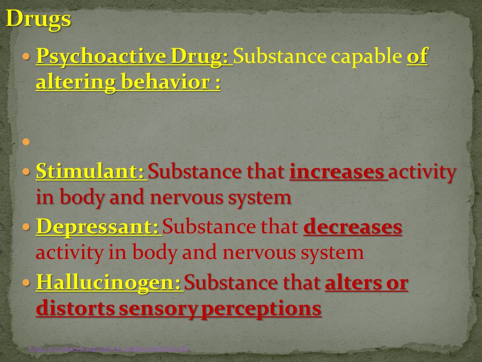 Psychoactive Drug: of altering behavior : Psychoactive Drug: Substance capable of altering behavior : Stimulant: Substance that increases activity in body and nervous system Stimulant: Substance that increases activity in body and nervous system Depressant: decreases Depressant: Substance that decreases activity in body and nervous system Hallucinogen: Substance that alters or distorts sensory perceptions Hallucinogen: Substance that alters or distorts sensory perceptions http://www.learner.org/vod/vod_window.html pid=782