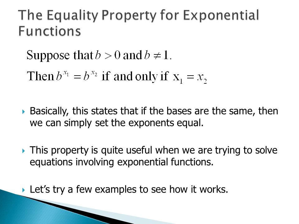  Basically, this states that if the bases are the same, then we can simply set the exponents equal.