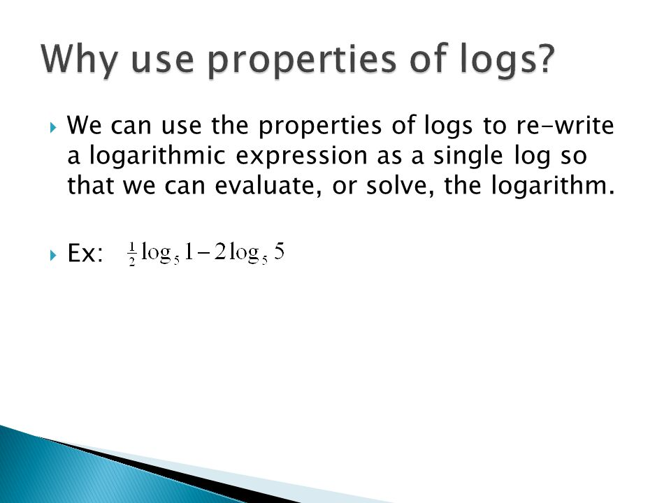  We can use the properties of logs to re-write a logarithmic expression as a single log so that we can evaluate, or solve, the logarithm.