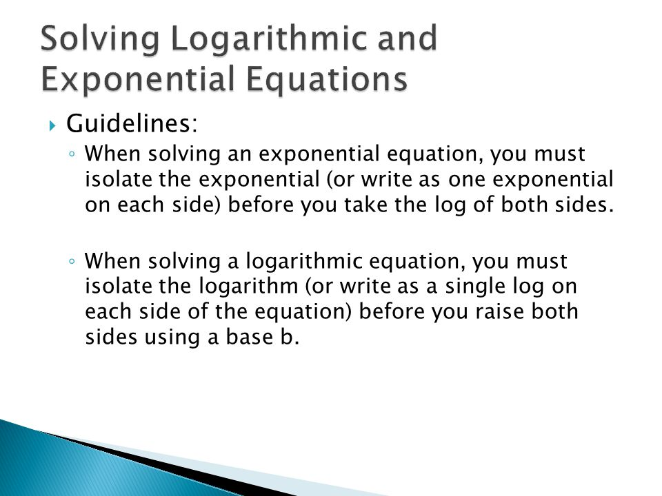  Guidelines: ◦ When solving an exponential equation, you must isolate the exponential (or write as one exponential on each side) before you take the log of both sides.