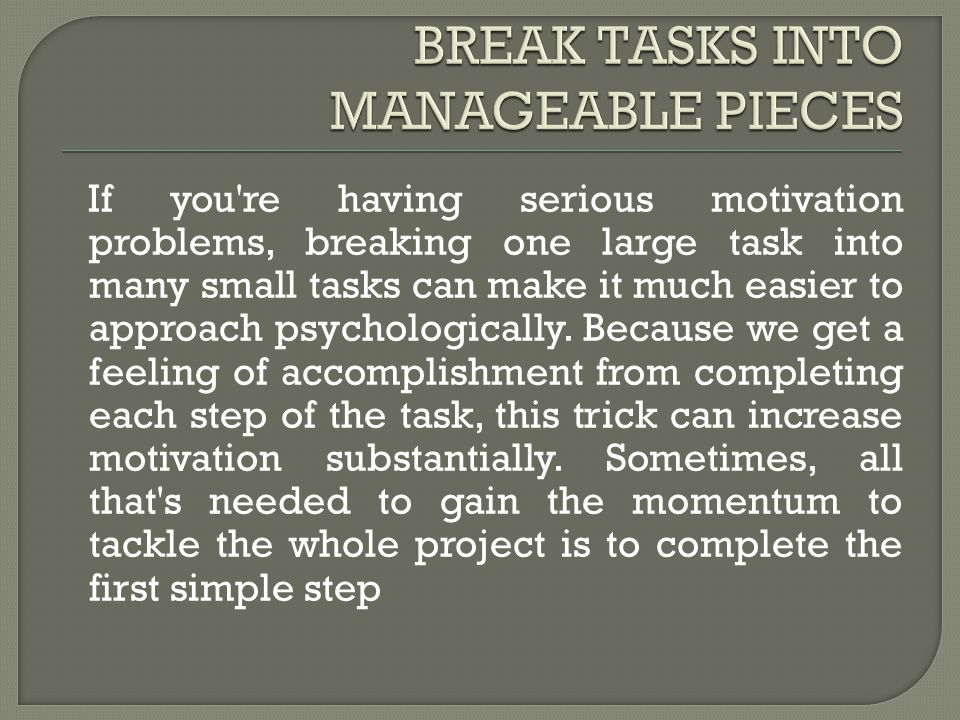 If you re having serious motivation problems, breaking one large task into many small tasks can make it much easier to approach psychologically.