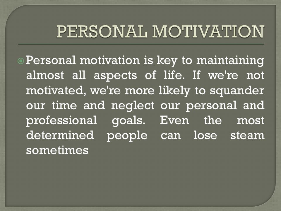  Personal motivation is key to maintaining almost all aspects of life. If we're not motivated, we're more likely to squander our time and neglect our