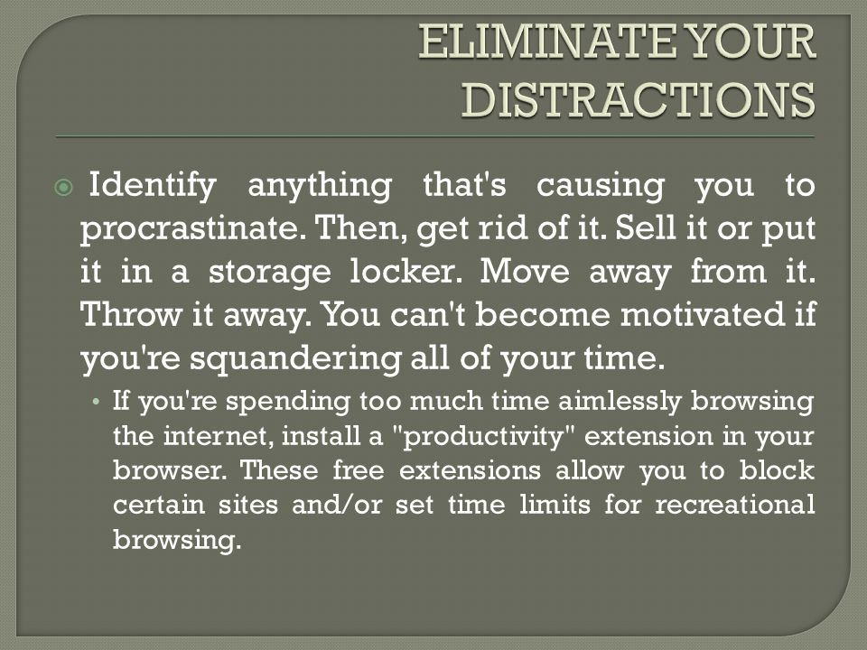 Identify anything that's causing you to procrastinate. Then, get rid of it. Sell it or put it in a storage locker. Move away from it. Throw it away.