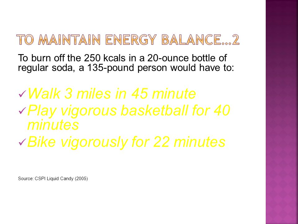 To burn off the 250 kcals in a 20-ounce bottle of regular soda, a 135-pound person would have to: Walk 3 miles in 45 minute Play vigorous basketball for 40 minutes Bike vigorously for 22 minutes Source: CSPI Liquid Candy (2005)