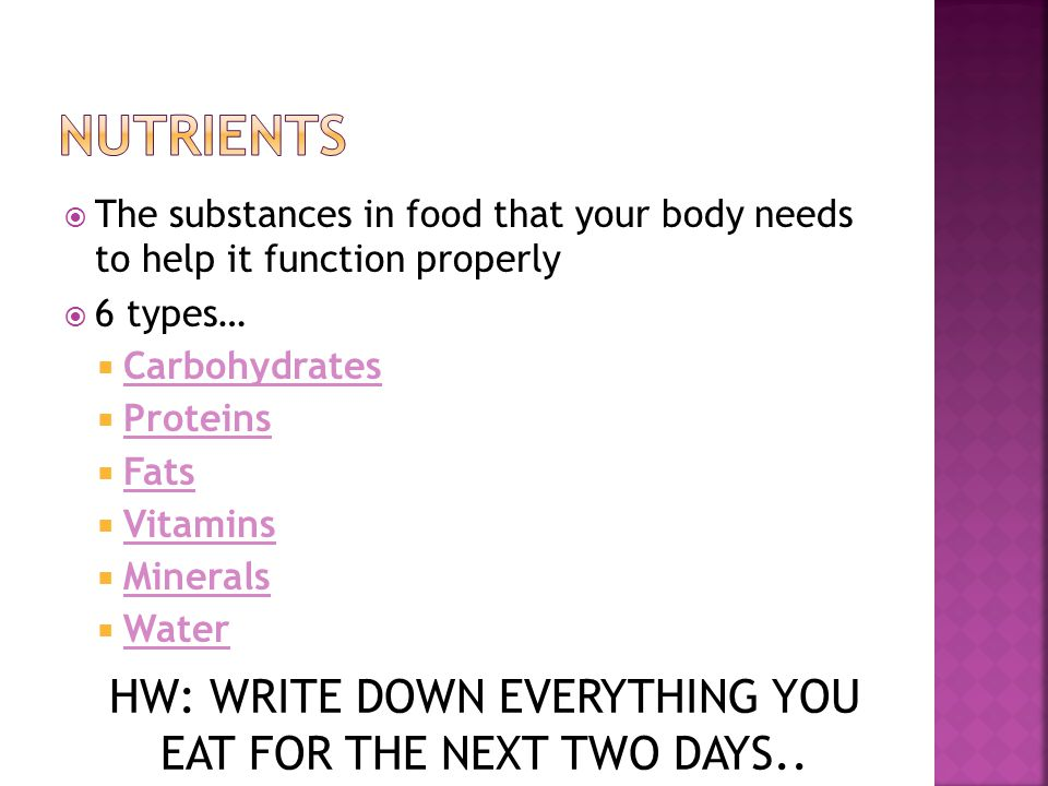 The substances in food that your body needs to help it function properly  6 types…  Carbohydrates  Proteins  Fats  Vitamins  Minerals  Water HW: WRITE DOWN EVERYTHING YOU EAT FOR THE NEXT TWO DAYS..