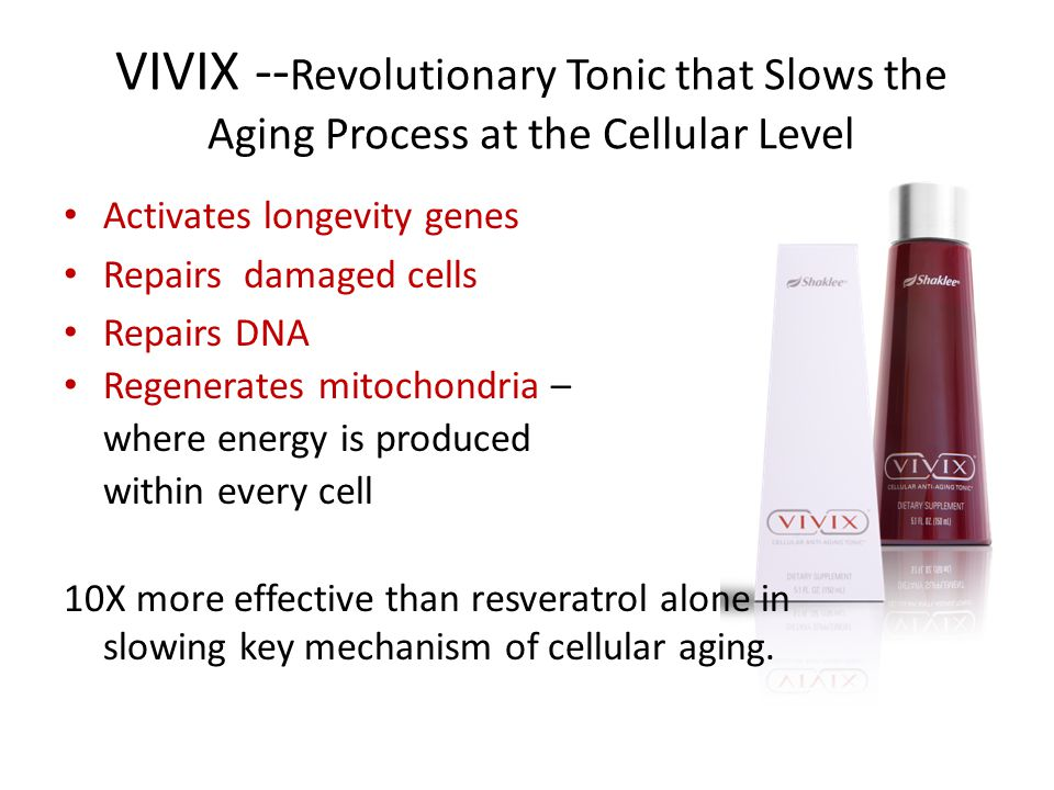 VIVIX -- Revolutionary Tonic that Slows the Aging Process at the Cellular Level Activates longevity genes Repairs damaged cells Repairs DNA Regenerates mitochondria – where energy is produced within every cell 10X more effective than resveratrol alone in slowing key mechanism of cellular aging.