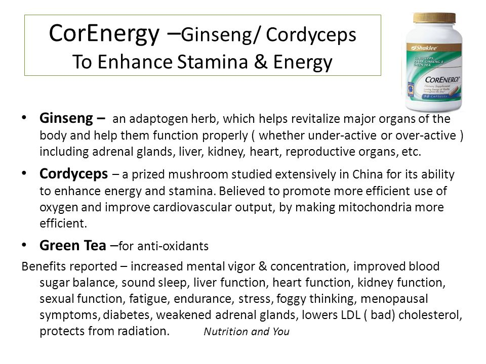 CorEnergy – Ginseng/ Cordyceps To Enhance Stamina & Energy Ginseng – an adaptogen herb, which helps revitalize major organs of the body and help them