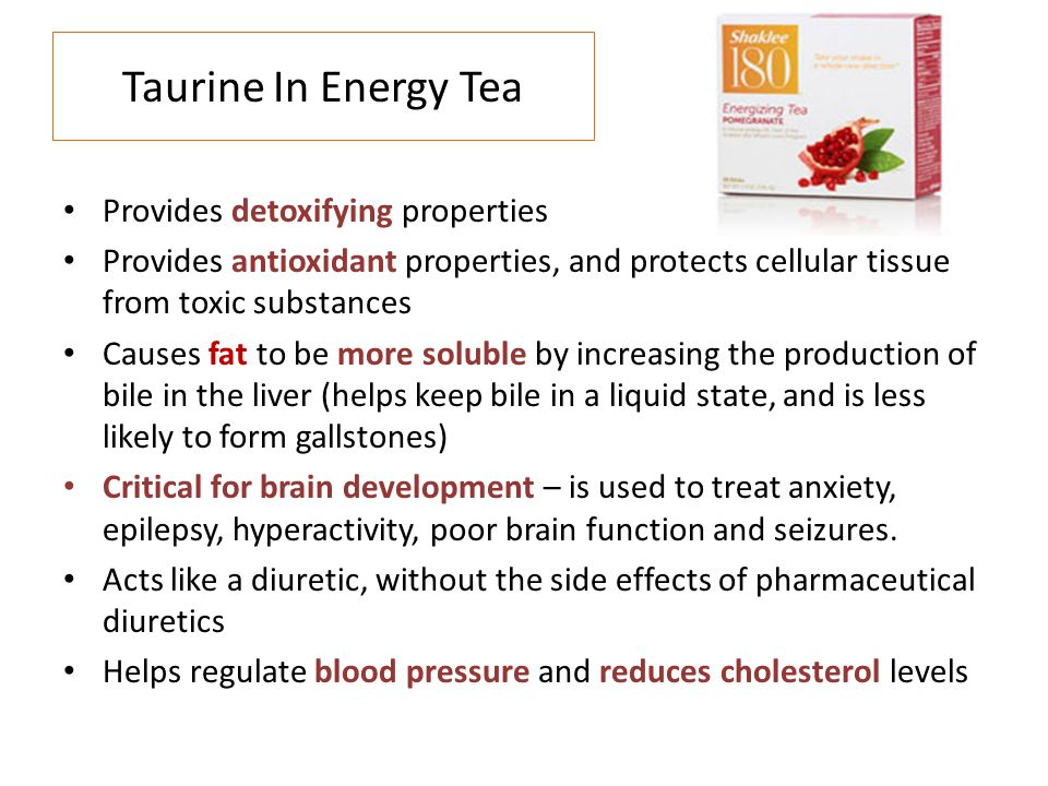 Taurine In Energy Tea Provides detoxifying properties Provides antioxidant properties, and protects cellular tissue from toxic substances Causes fat t